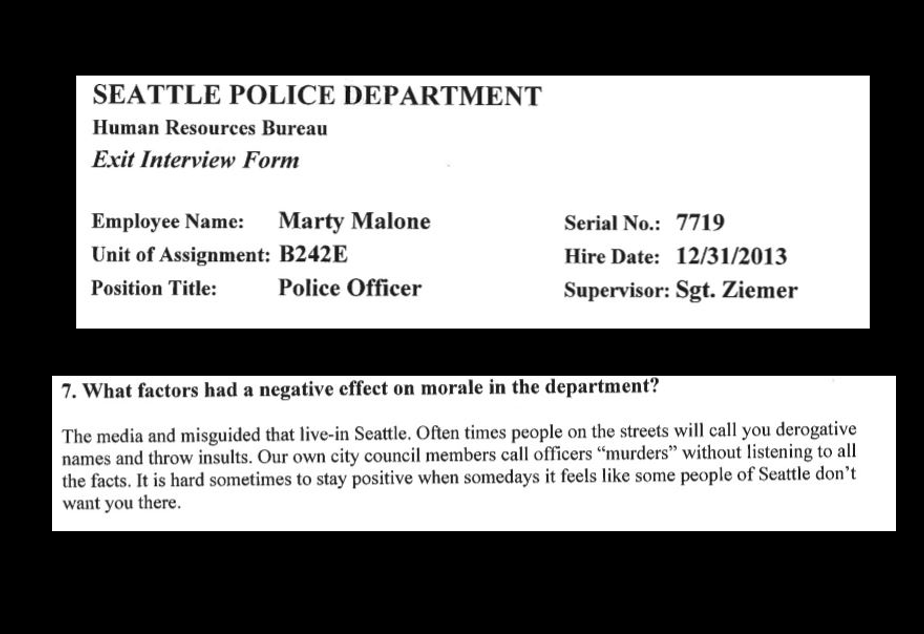 "caption: Officer Marty Malone, hired in 2013, wrote in his exit survey that the media and ""misguided that live in Seattle"" were negative for morale in the police department. ""Our own city council members call officers murderers,"" he wrote, referring to Councilmember Kshama Sawant."