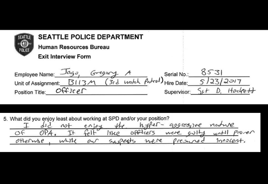 "caption: Officer Gregory Jago, who had been with Seattle Police since 2017, wrote in his exit interview that he did not ""enjoy the hyper-aggressive nature of OPA,"" the Office of Police Accountability. ""It felt like officers were guilty until proven otherwise, while our suspects were presumed innocent."""